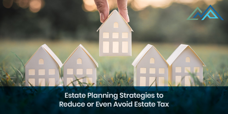 Estate Planning Strategies to Reduce or Even Avoid Estate Tax