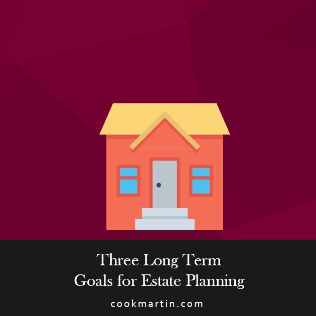 3 Long-Term Goals for Estate Planning